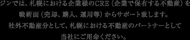 ジンでは、札幌における企業様のCRE(企業で保有する不動産)を戦術面(売却、購入、運用等)からサポート致します。社外不動産分として、札幌における不動産のパートナーとして当社にご用命ください。