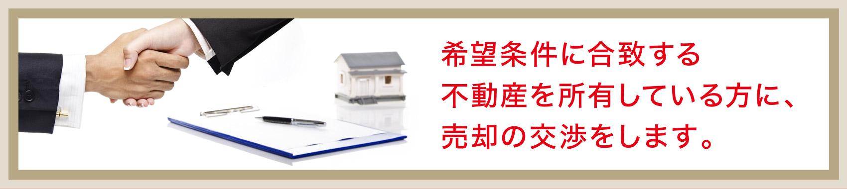 希望条件に合致する不動産を所有している方に、売却の交渉をします。