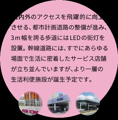 街内外のアクセスを飛躍的に向上させる、都市計画道路の整備が進み、3m幅を誇る歩道にはLEDの街灯を設置。幹線道路には、すでにあらゆる場面で生活に密着したサービス店舗が立ち並んでいますが、より一層の生活利便施設が誕生予定です。